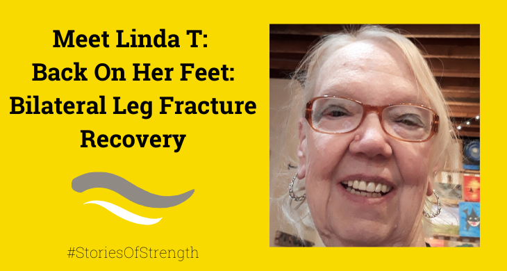 Meet Linda T: Back On Her Feet: Bilateral Leg Fracture Recovery